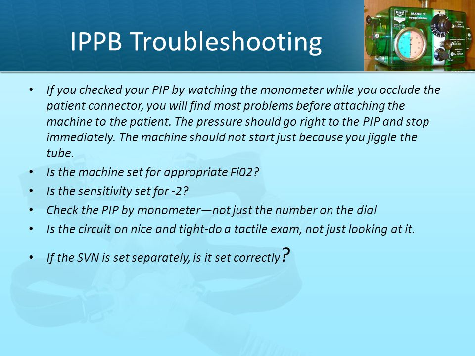 IPPB Troubleshooting If you checked your PIP by watching the monometer while you occlude the patient connector, you will find most problems before att