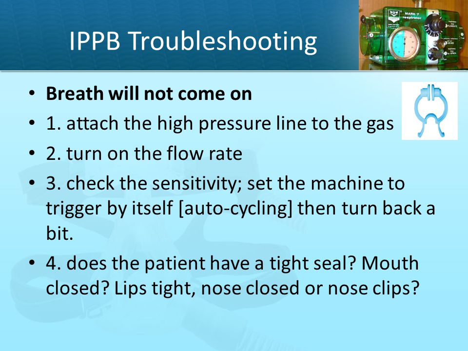 IPPB Troubleshooting Breath will not come on 1. attach the high pressure line to the gas 2. turn on the flow rate 3. check the sensitivity; set the ma