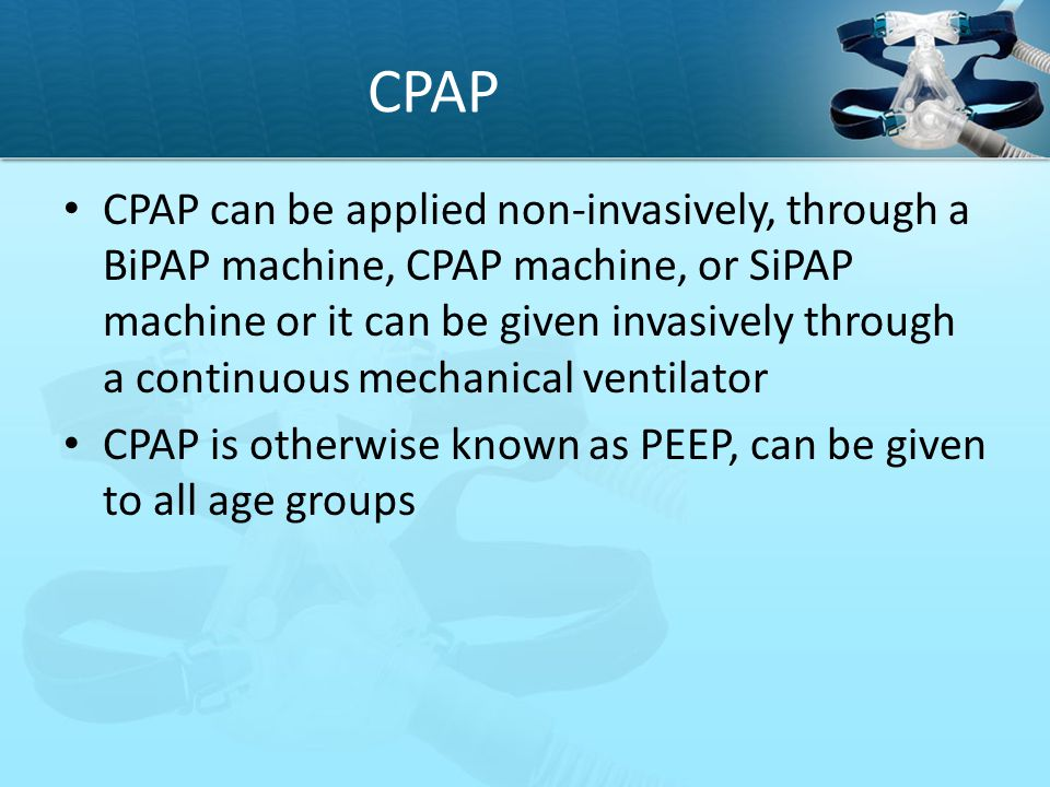 CPAP CPAP can be applied non-invasively, through a BiPAP machine, CPAP machine, or SiPAP machine or it can be given invasively through a continuous me