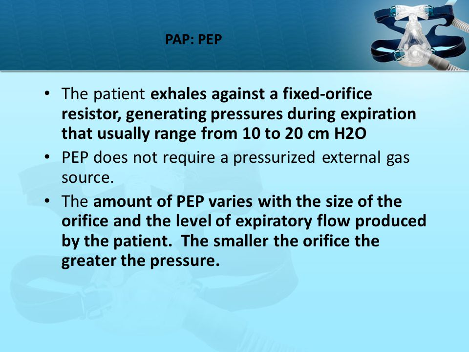 PAP: PEP The patient exhales against a fixed-orifice resistor, generating pressures during expiration that usually range from 10 to 20 cm H2O PEP does