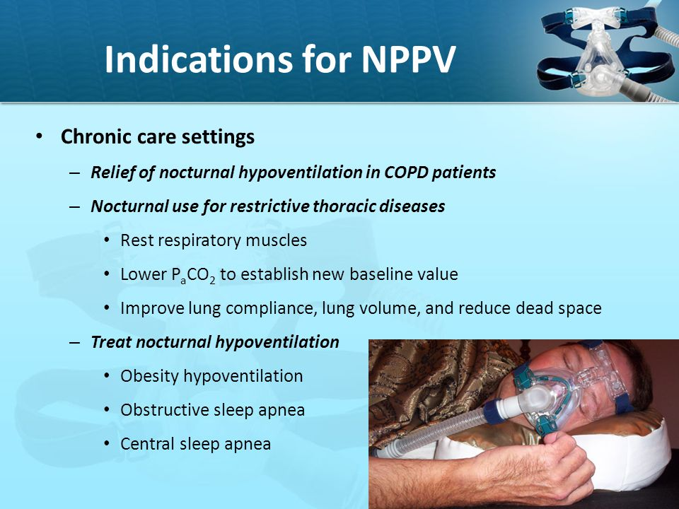 Indications for NPPV Chronic care settings – Relief of nocturnal hypoventilation in COPD patients – Nocturnal use for restrictive thoracic diseases Re