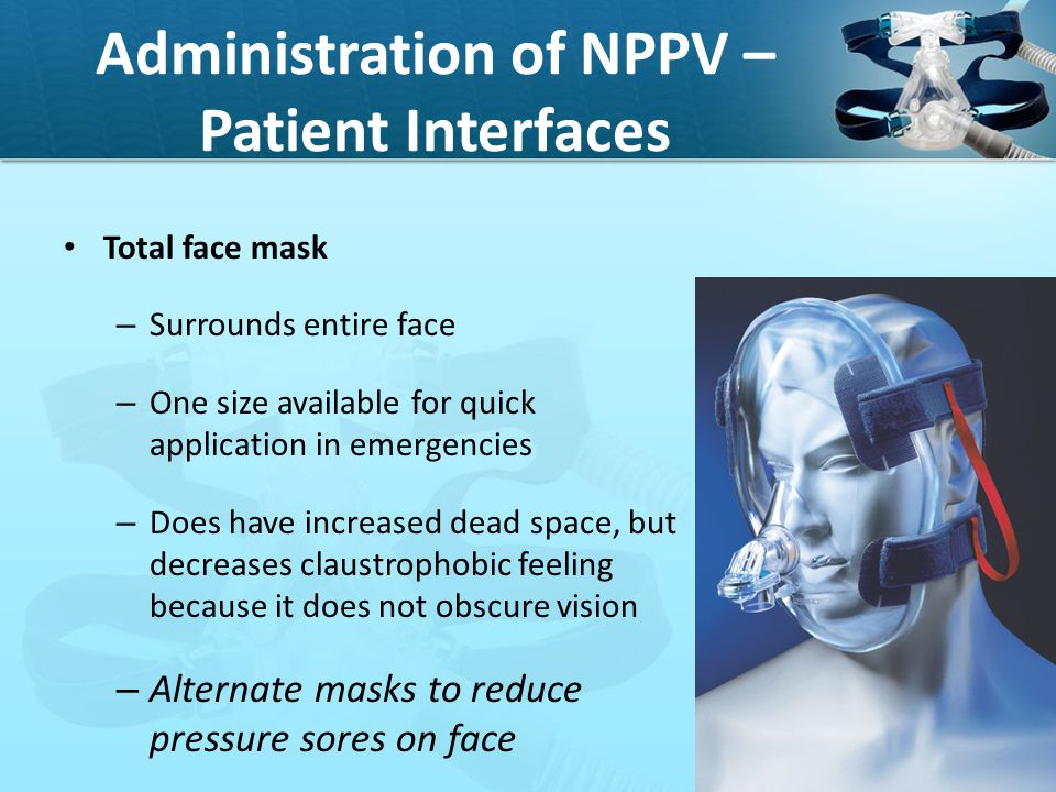 Administration of NPPV – Patient Interfaces Total face mask – Surrounds entire face – One size available for quick application in emergencies – Does h