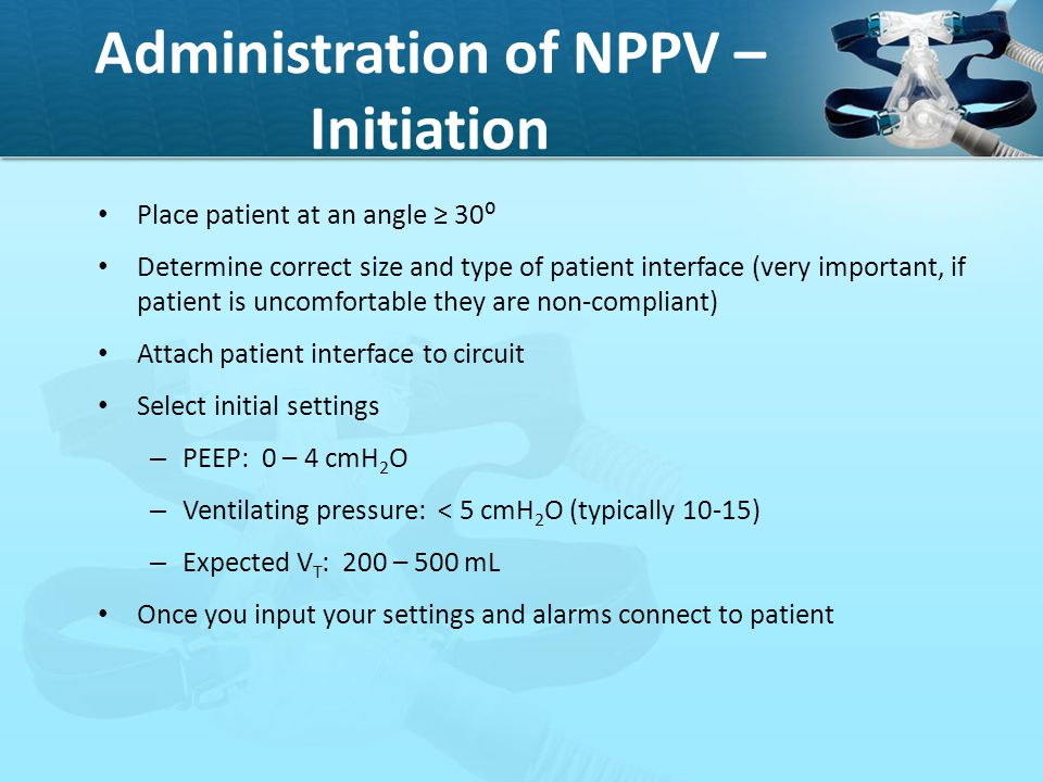Administration of NPPV – Initiation Place patient at an angle ≥ 30⁰ Determine correct size and type of patient interface (very important, if patient i