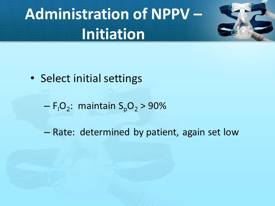Administration of NPPV – Initiation Select initial settings – F I O 2 : maintain S p O 2 > 90% – Rate: determined by patient, again set low