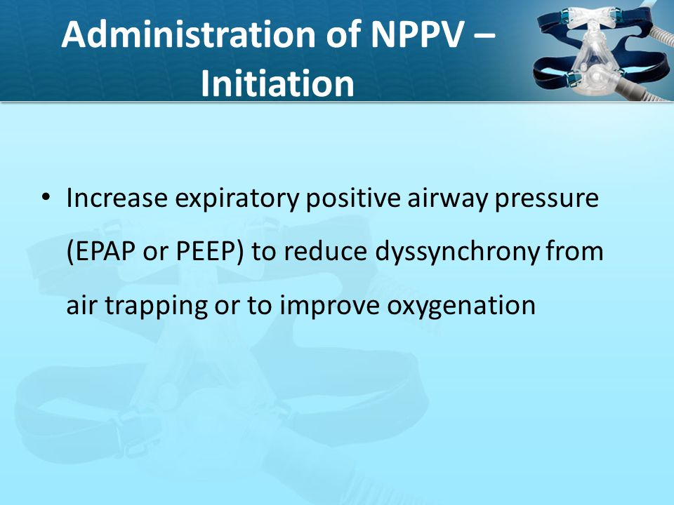 Administration of NPPV – Initiation Increase expiratory positive airway pressure (EPAP or PEEP) to reduce dyssynchrony from air trapping or to improve
