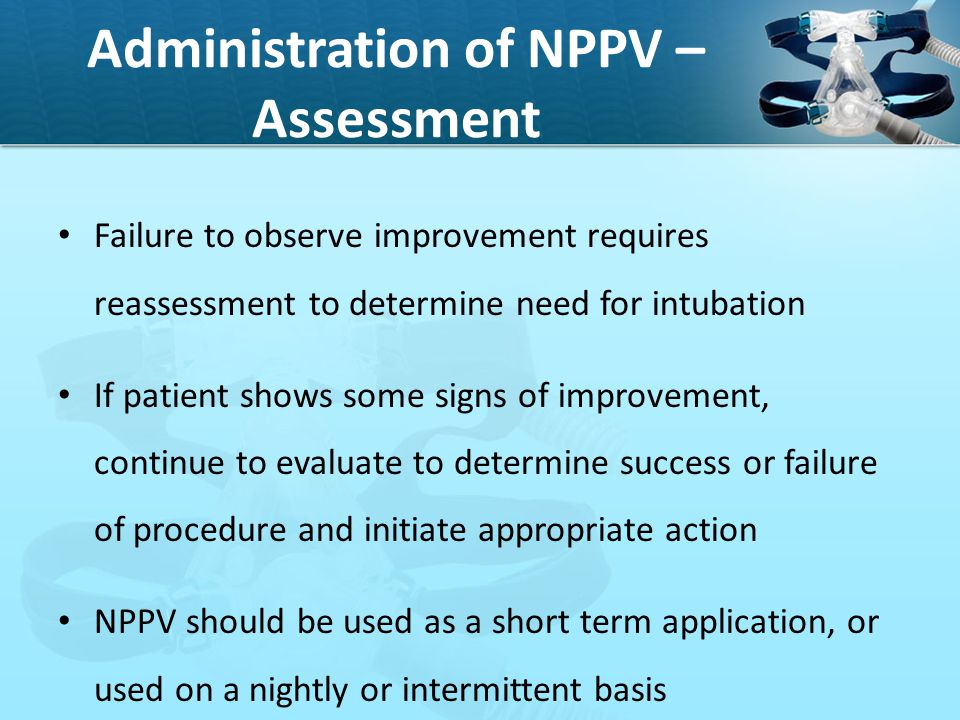 Administration of NPPV – Assessment Failure to observe improvement requires reassessment to determine need for intubation If patient shows some signs