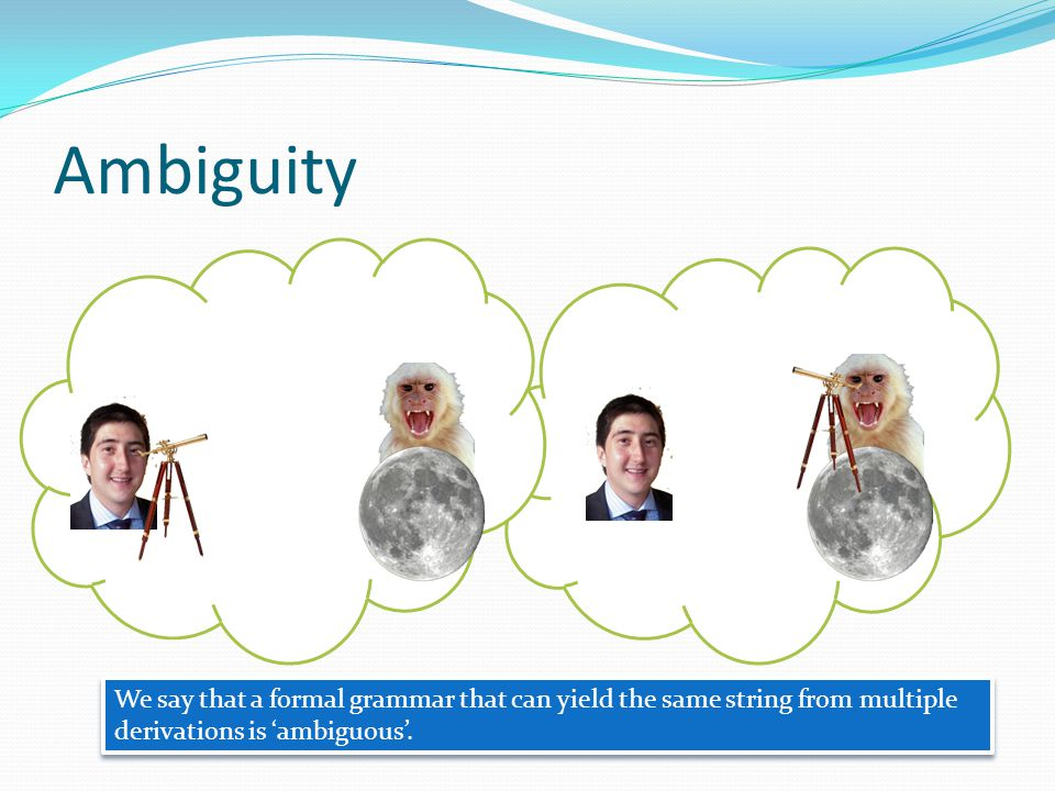 Ambiguity We say that a formal grammar that can yield the same string from multiple derivations is 'ambiguous'.