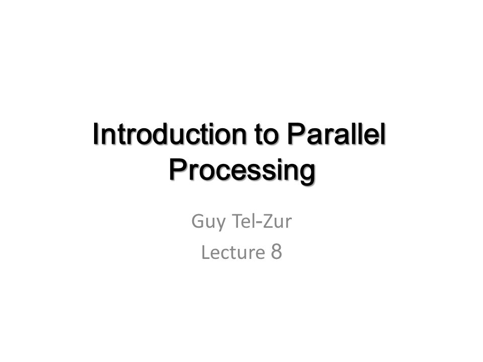 Introduction to Parallel Processing Guy Tel-Zur Lecture 8