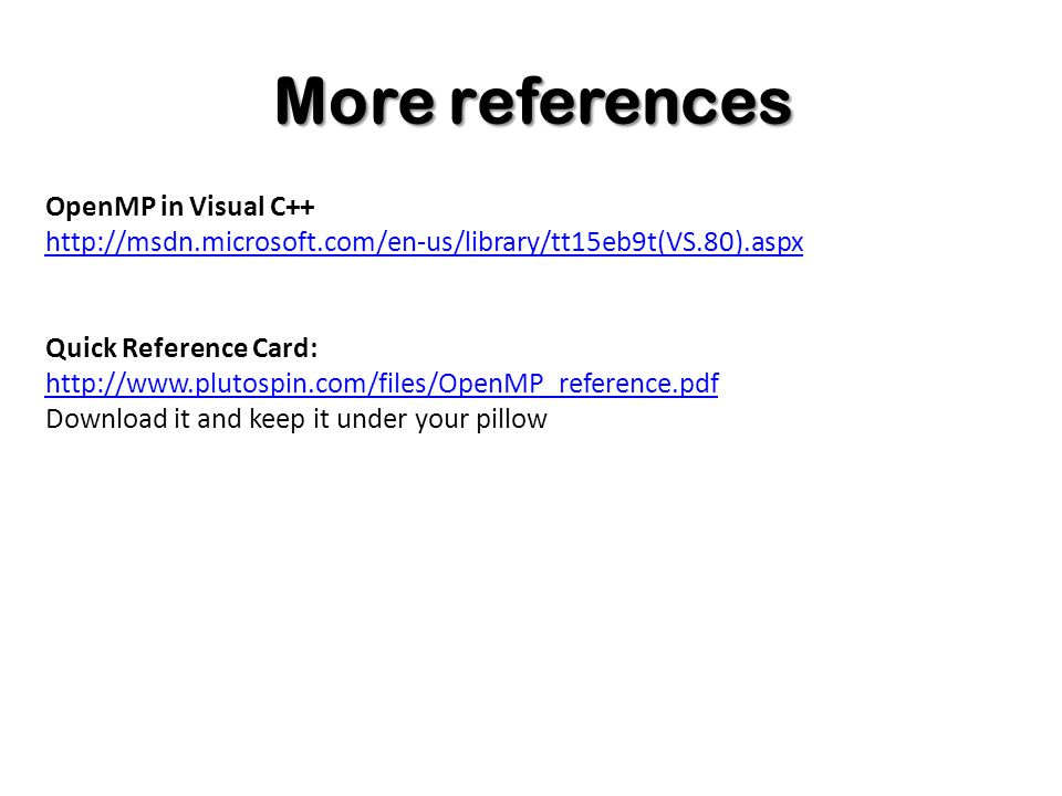 More references OpenMP in Visual C++ http://msdn.microsoft.com/en-us/library/tt15eb9t(VS.80).aspx Quick Reference Card: http://www.plutospin.com/files/OpenMP_reference.pdf http://www.plutospin.com/files/OpenMP_reference.pdf Download it and keep it under your pillow