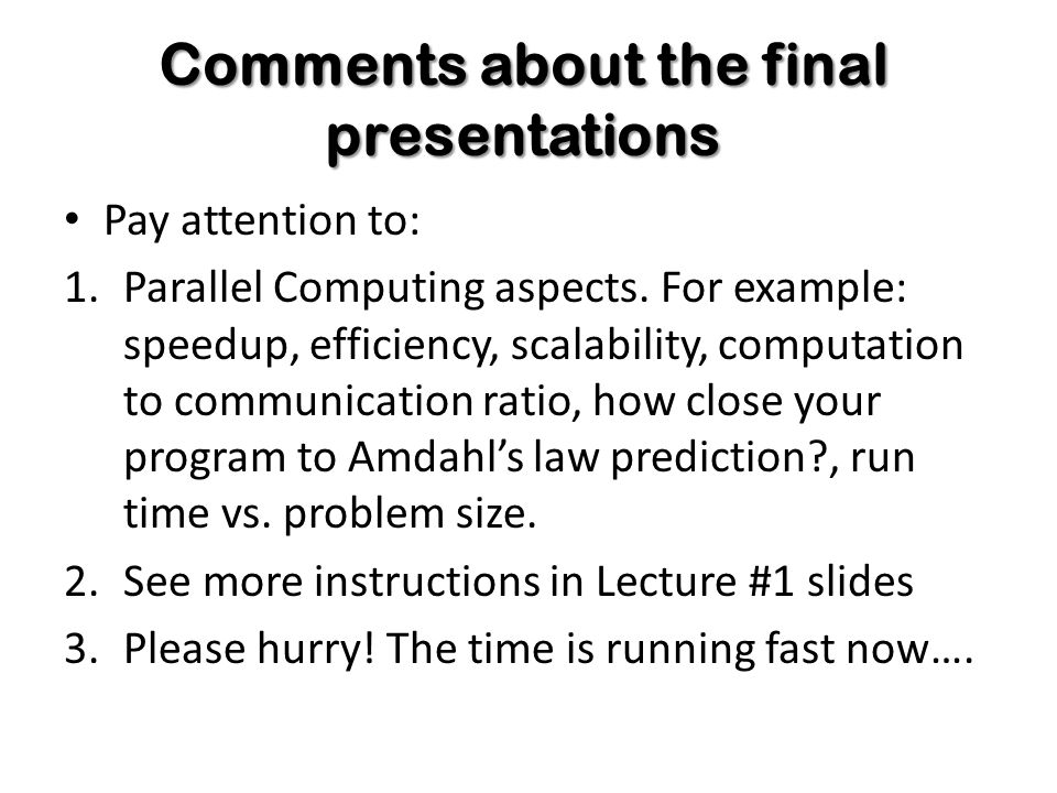 Comments about the final presentations Pay attention to: 1.Parallel Computing aspects.