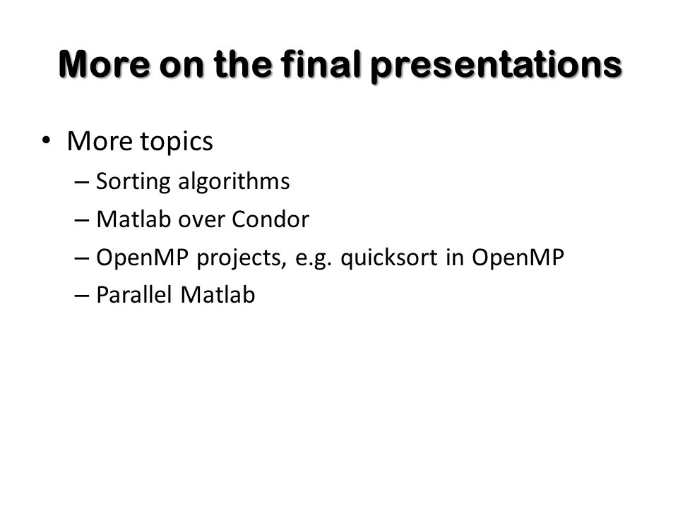 More on the final presentations More topics – Sorting algorithms – Matlab over Condor – OpenMP projects, e.g.