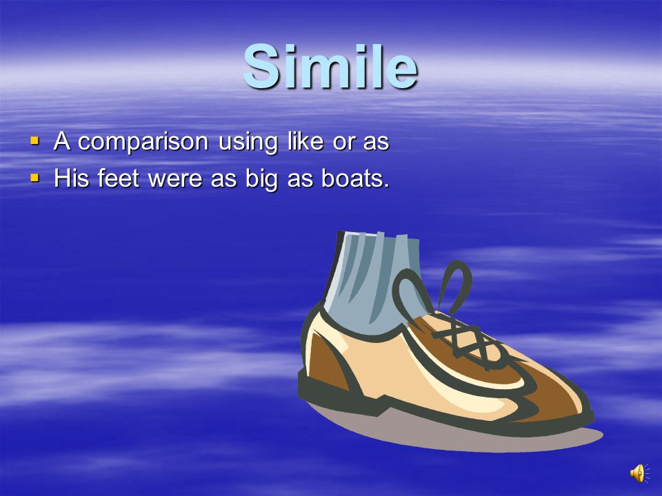 Simile  A comparison using like or as  His feet were as big as boats.