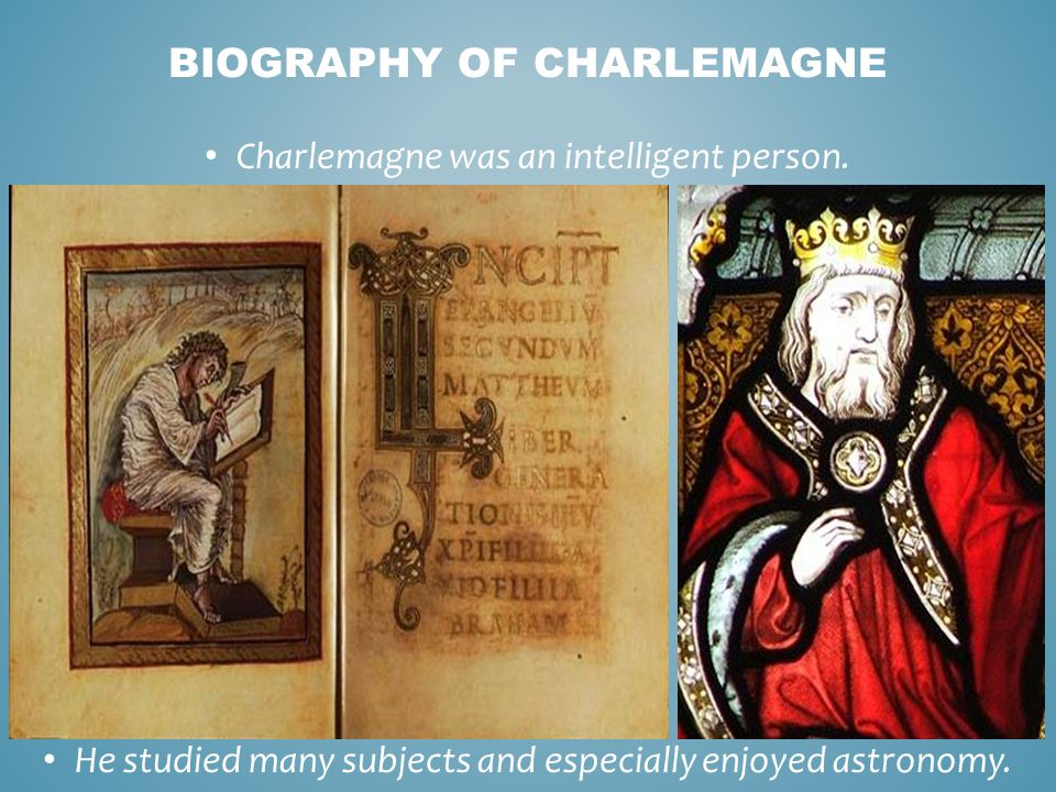 Charlemagne was an intelligent person.He studied many subjects and especially enjoyed astronomy.