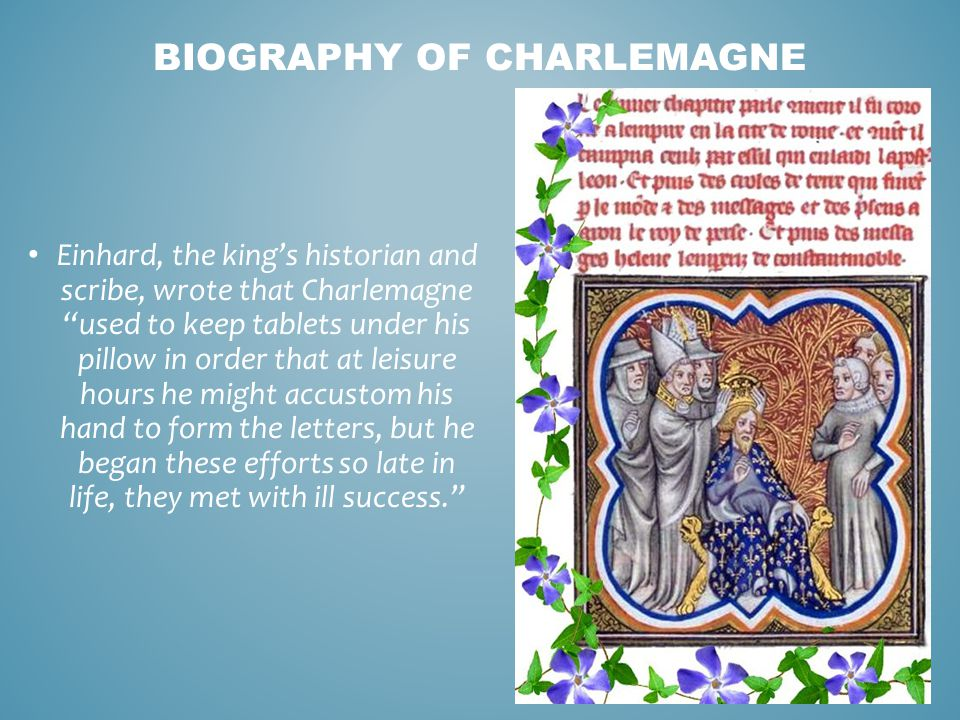 "Einhard, the king's historian and scribe, wrote that Charlemagne ""used to keep tablets under his pillow in order that at leisure hours he might accust"