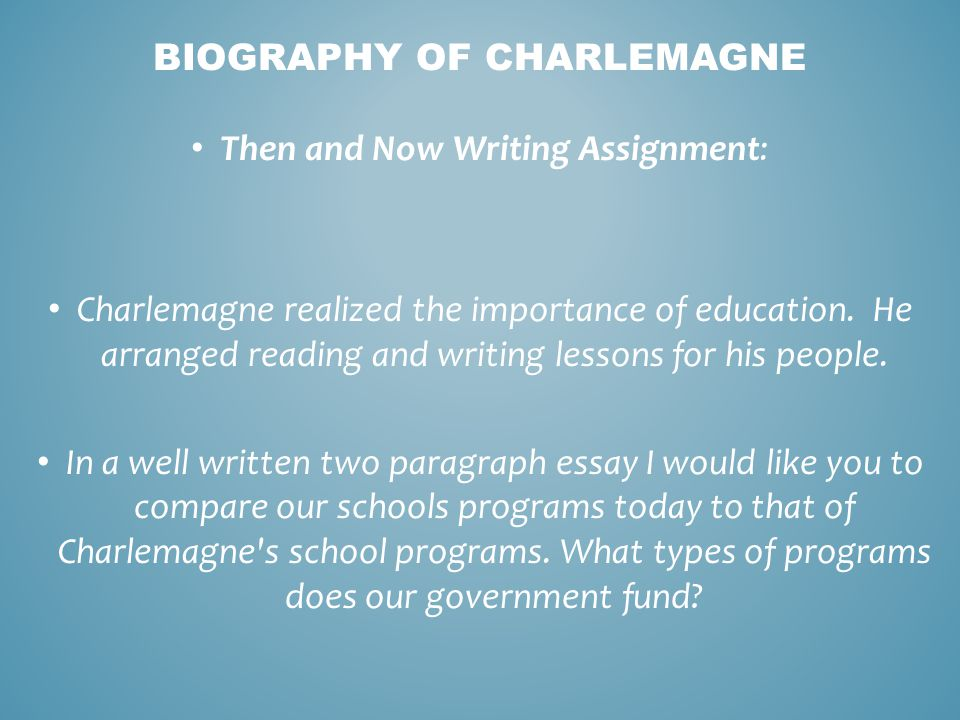 Then and Now Writing Assignment: Charlemagne realized the importance of education. He arranged reading and writing lessons for his people. In a well w