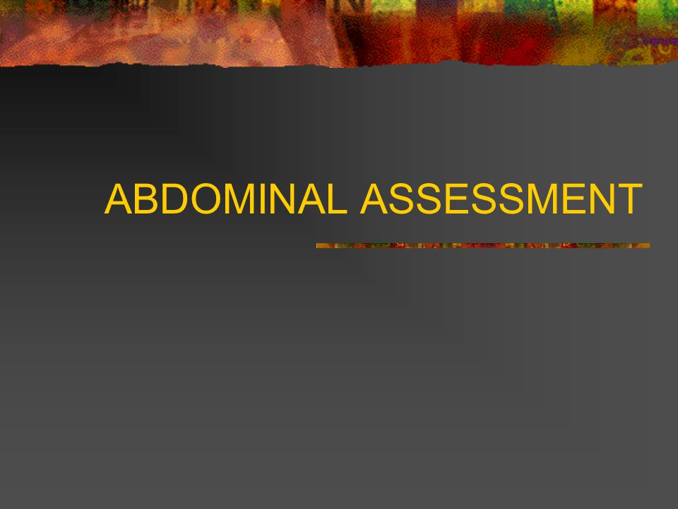 Abdominal Assessment Next palpate deeply to detect large masses or tenderness Use one hand on top of another and push down slowly.