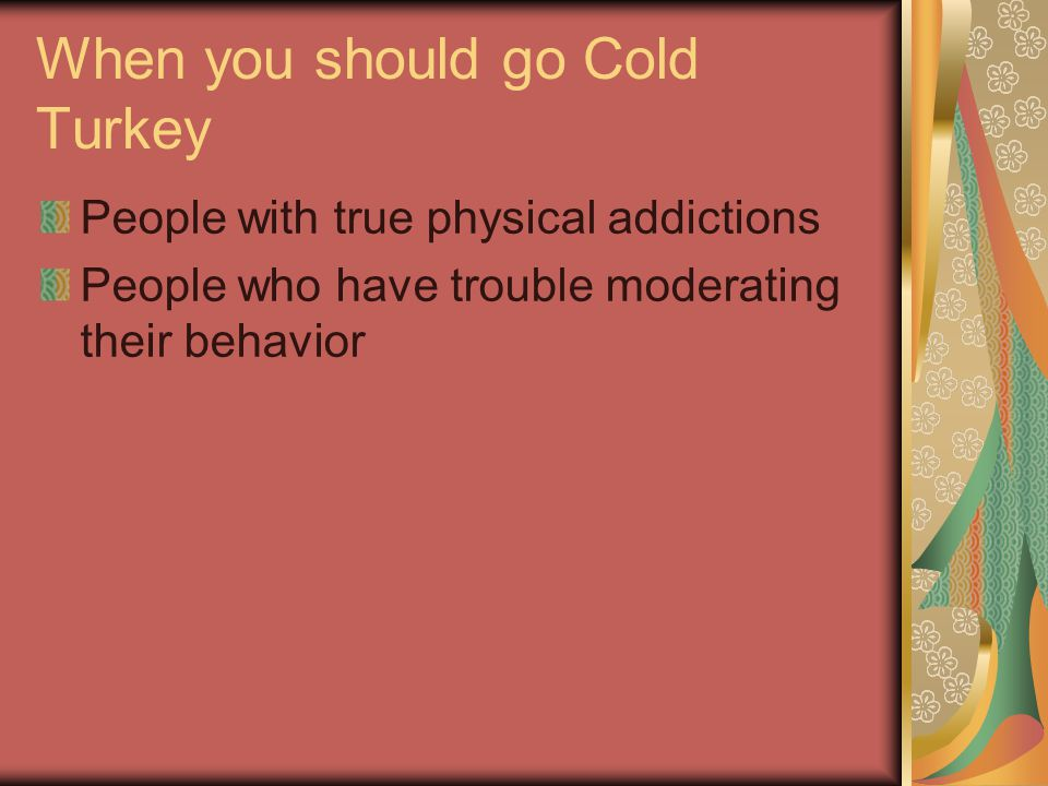 When you should go Cold Turkey People with true physical addictions People who have trouble moderating their behavior
