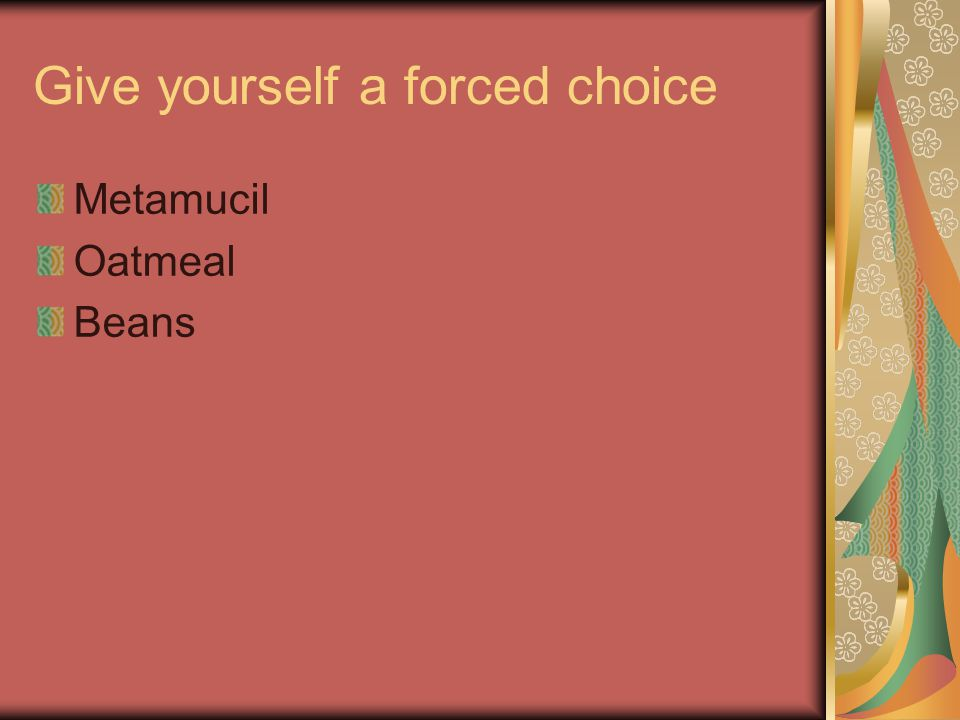 Give yourself a forced choice Metamucil Oatmeal Beans
