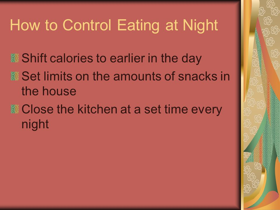 How to Control Eating at Night Shift calories to earlier in the day Set limits on the amounts of snacks in the house Close the kitchen at a set time every night