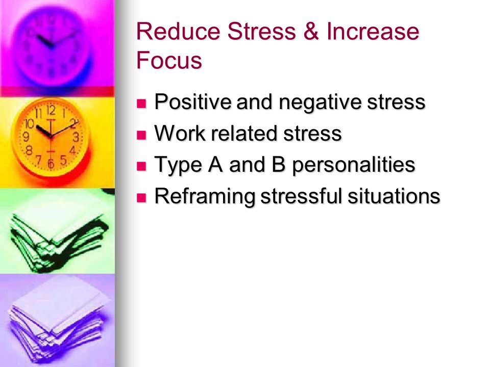 Reduce Stress & Increase Focus Positive and negative stress Positive and negative stress Work related stress Work related stress Type A and B personalities Type A and B personalities Reframing stressful situations Reframing stressful situations
