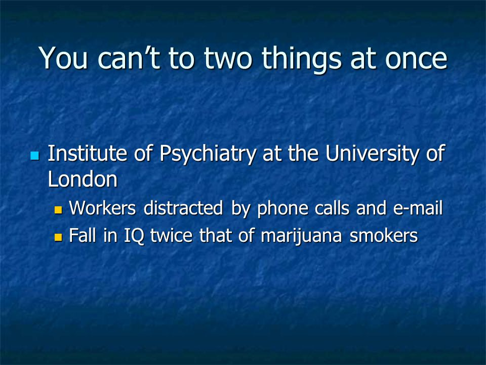 You can't to two things at once Institute of Psychiatry at the University of London Institute of Psychiatry at the University of London Workers distracted by phone calls and e-mail Workers distracted by phone calls and e-mail Fall in IQ twice that of marijuana smokers Fall in IQ twice that of marijuana smokers