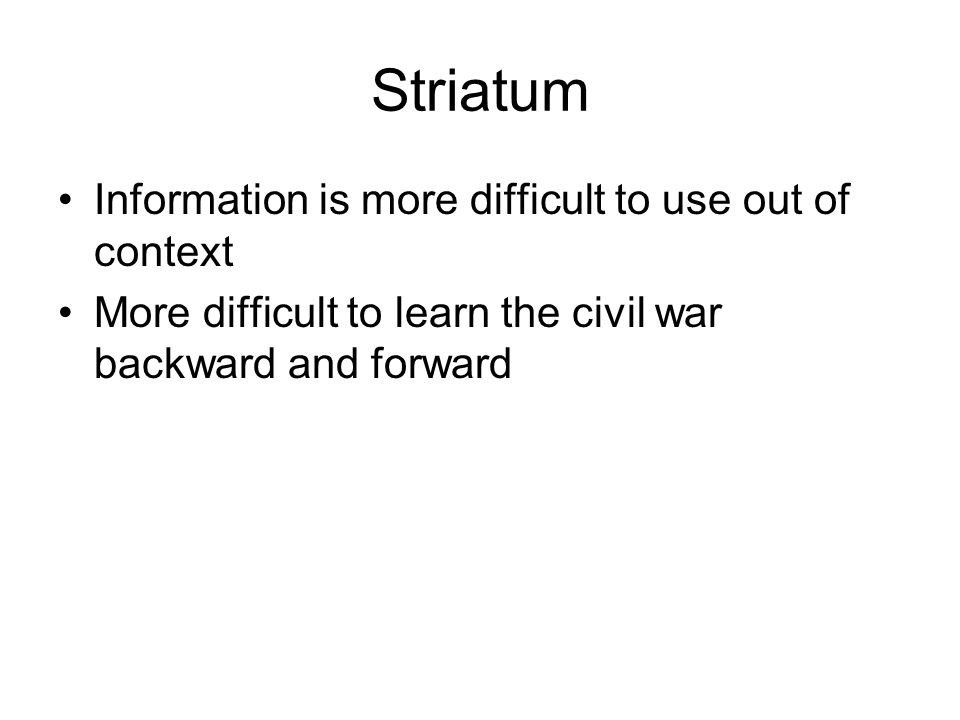 Striatum Information is more difficult to use out of context More difficult to learn the civil war backward and forward