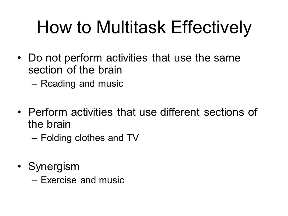 How to Multitask Effectively Do not perform activities that use the same section of the brain –Reading and music Perform activities that use different sections of the brain –Folding clothes and TV Synergism –Exercise and music