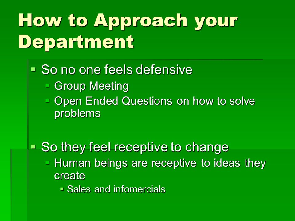 How to Approach your Department  So no one feels defensive  Group Meeting  Open Ended Questions on how to solve problems  So they feel receptive to change  Human beings are receptive to ideas they create  Sales and infomercials