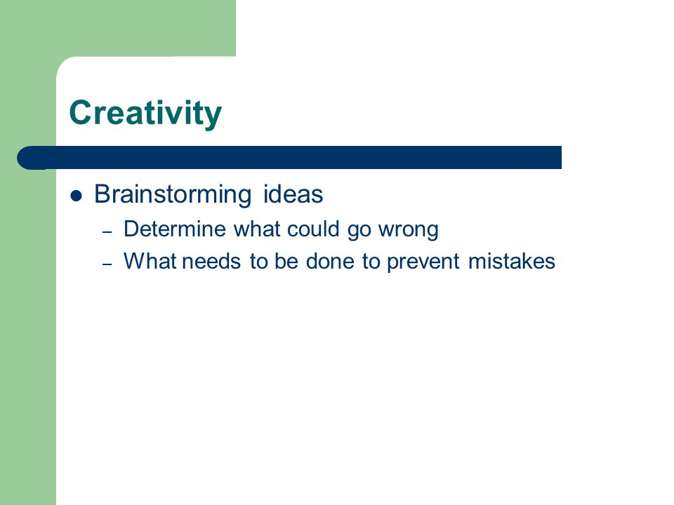 Creativity Brainstorming ideas – Determine what could go wrong – What needs to be done to prevent mistakes
