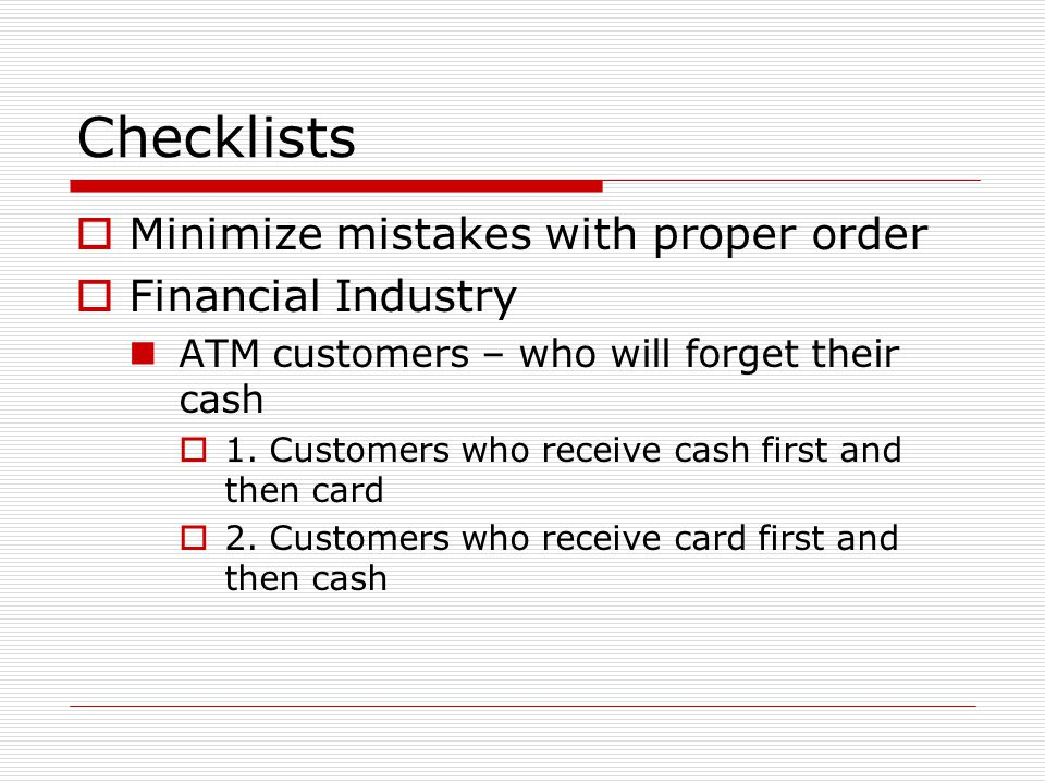 Checklists  Minimize mistakes with proper order  Financial Industry ATM customers – who will forget their cash  1.