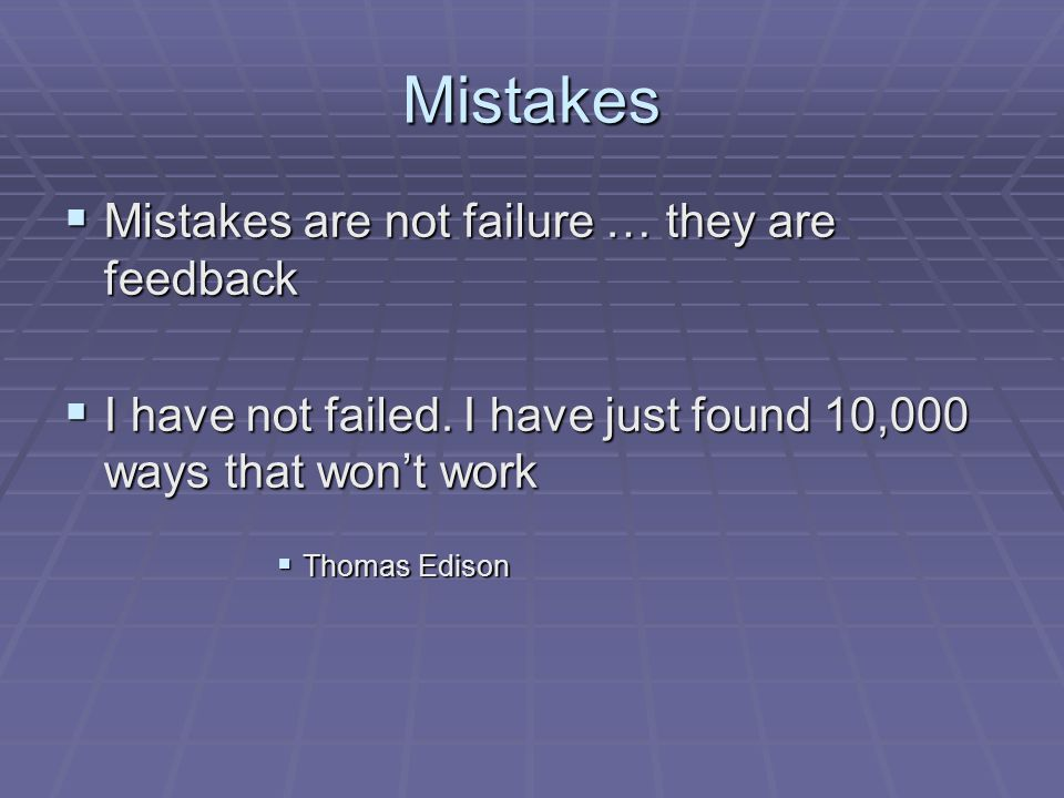 Mistakes  Mistakes are not failure … they are feedback  I have not failed.