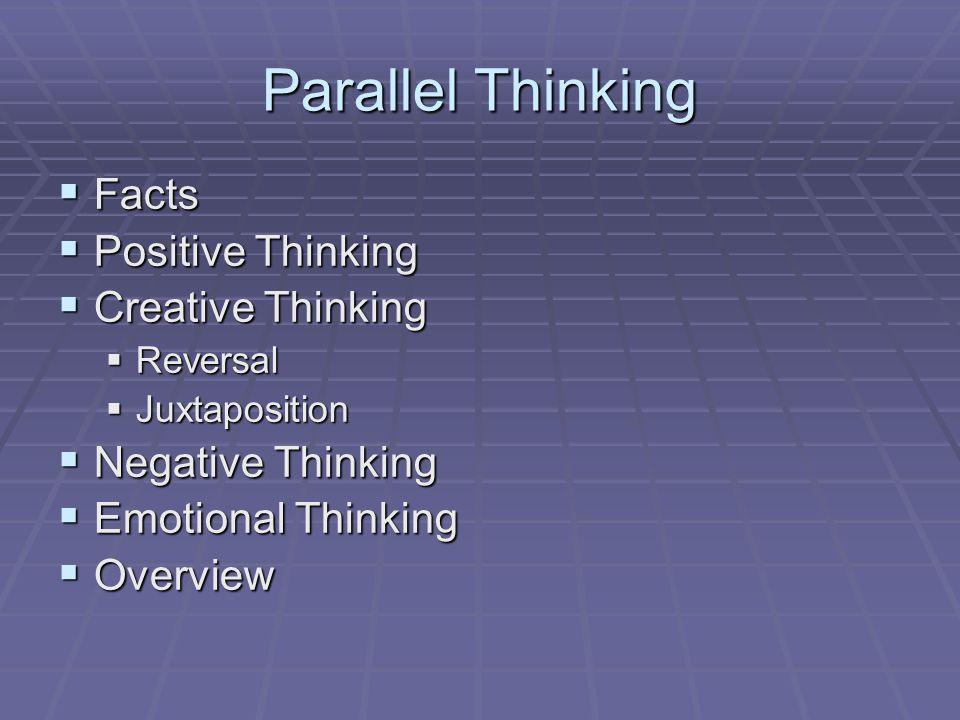 Parallel Thinking  Facts  Positive Thinking  Creative Thinking  Reversal  Juxtaposition  Negative Thinking  Emotional Thinking  Overview