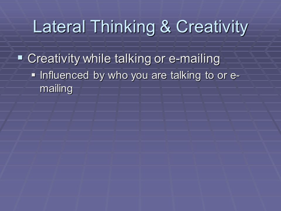 Lateral Thinking & Creativity  Creativity while talking or e-mailing  Influenced by who you are talking to or e- mailing