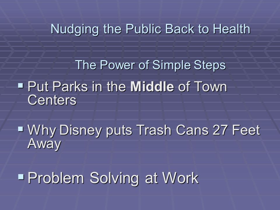 Nudging the Public Back to Health The Power of Simple Steps  Put Parks in the Middle of Town Centers  Why Disney puts Trash Cans 27 Feet Away  Problem Solving at Work