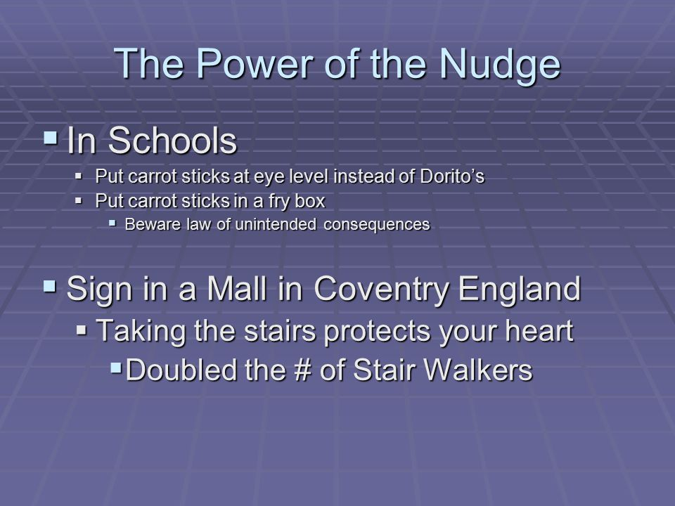 The Power of the Nudge  In Schools  Put carrot sticks at eye level instead of Dorito's  Put carrot sticks in a fry box  Beware law of unintended consequences  Sign in a Mall in Coventry England  Taking the stairs protects your heart  Doubled the # of Stair Walkers