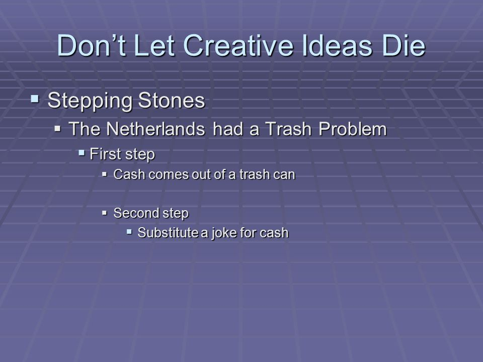 Don't Let Creative Ideas Die  Stepping Stones  The Netherlands had a Trash Problem  First step  Cash comes out of a trash can  Second step  Substitute a joke for cash