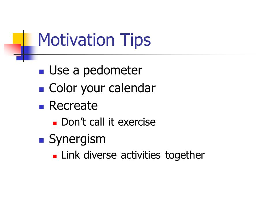 Motivation Tips Use a pedometer Color your calendar Recreate Don't call it exercise Synergism Link diverse activities together
