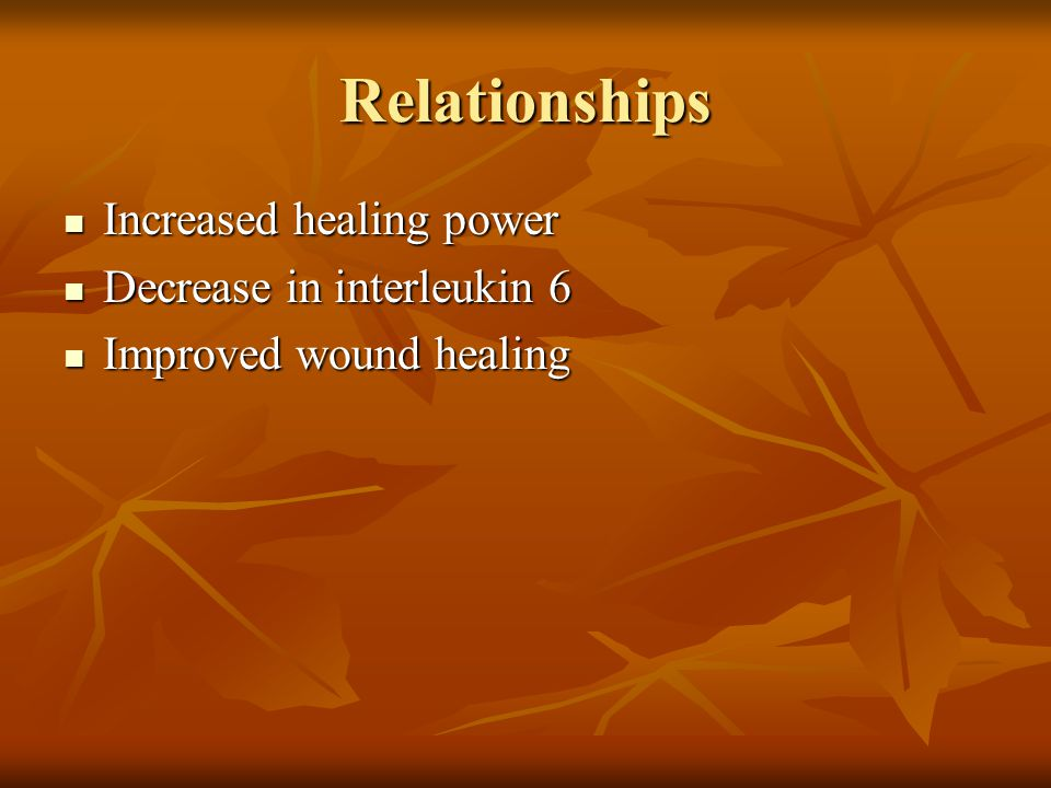 Relationships Increased healing power Increased healing power Decrease in interleukin 6 Decrease in interleukin 6 Improved wound healing Improved wound healing