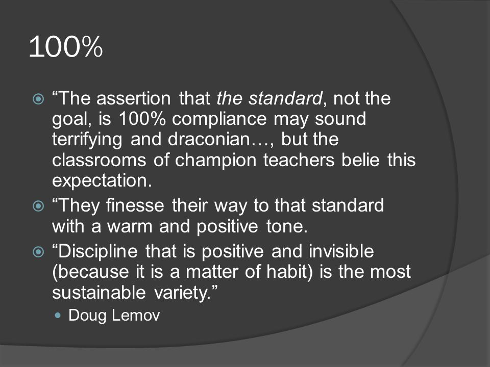 100%  The assertion that the standard, not the goal, is 100% compliance may sound terrifying and draconian…, but the classrooms of champion teachers belie this expectation.