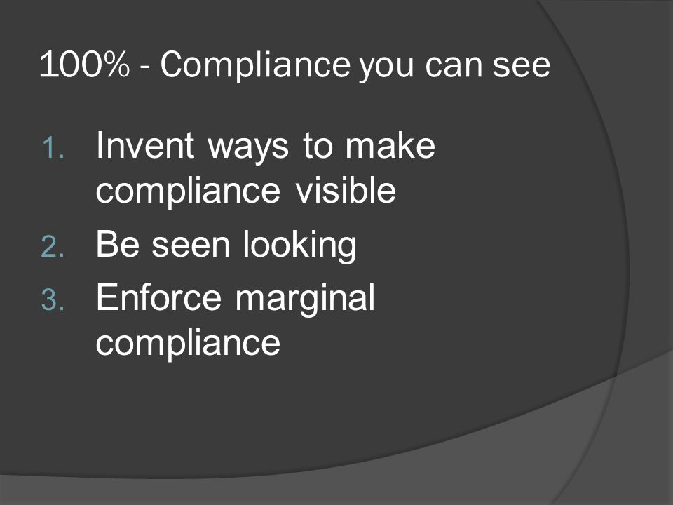 100% - Compliance you can see 1. Invent ways to make compliance visible 2.