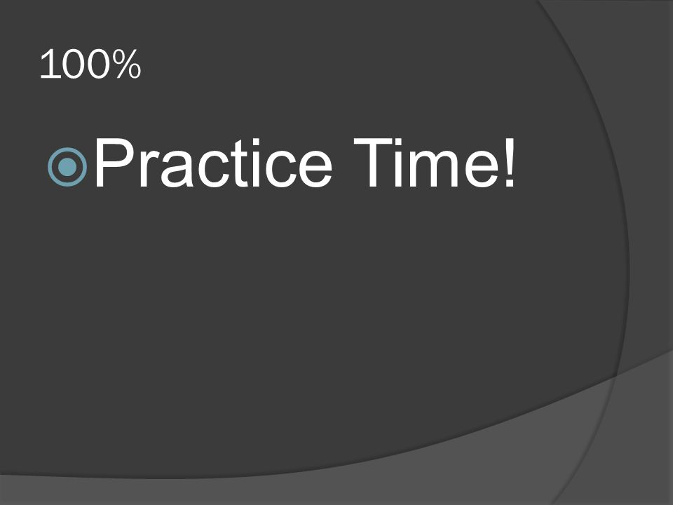 100%  Practice Time!