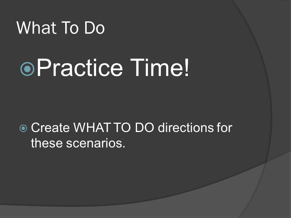 What To Do  Practice Time!  Create WHAT TO DO directions for these scenarios.