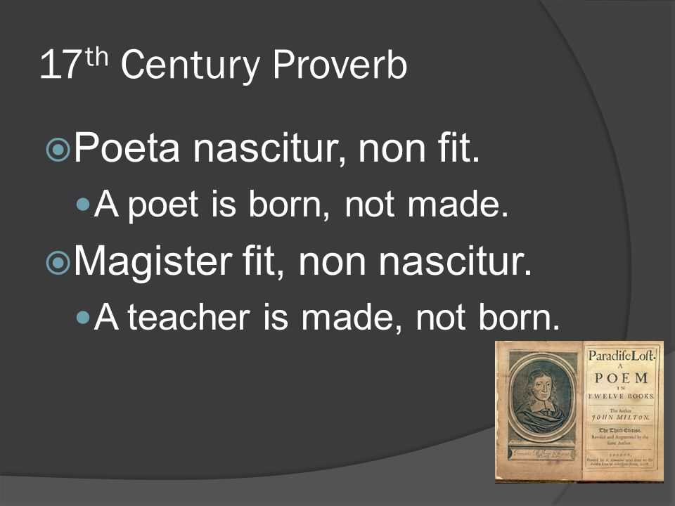 17 th Century Proverb  Poeta nascitur, non fit. A poet is born, not made.