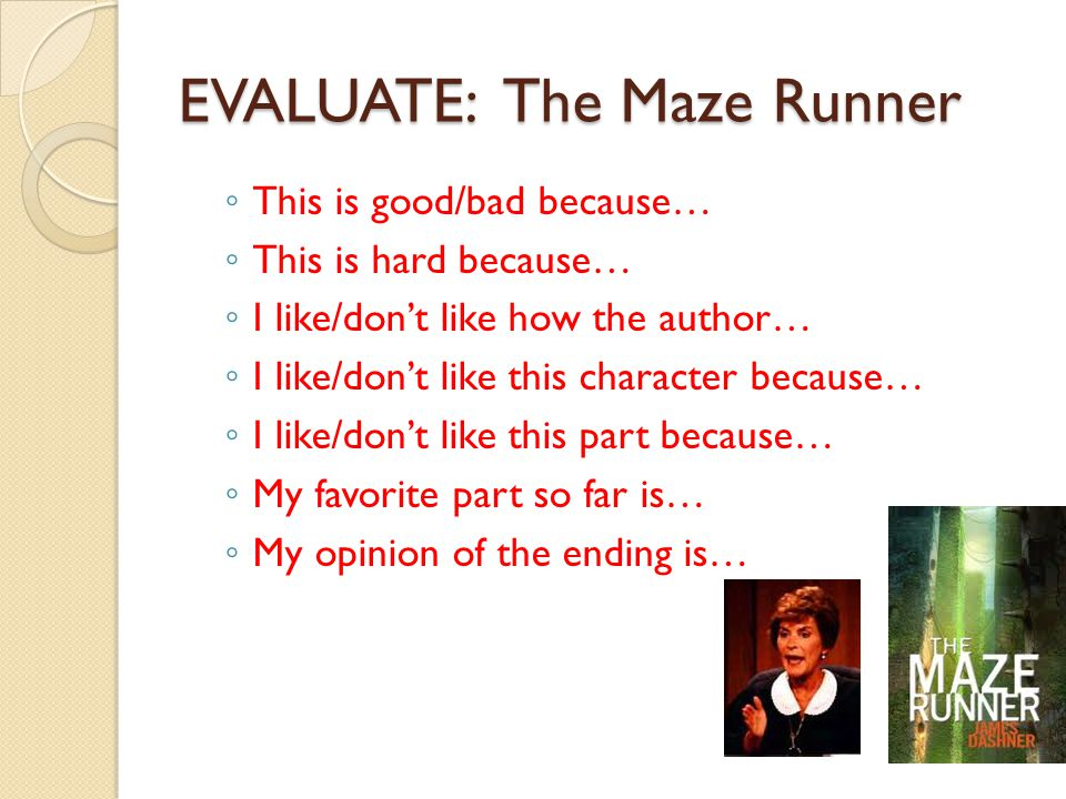 EVALUATE: The Maze Runner ◦ This is good/bad because… ◦ This is hard because… ◦ I like/don't like how the author… ◦ I like/don't like this character b