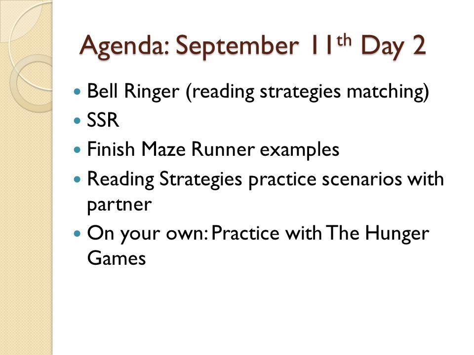 Agenda: September 11 th Day 2 Bell Ringer (reading strategies matching) SSR Finish Maze Runner examples Reading Strategies practice scenarios with par