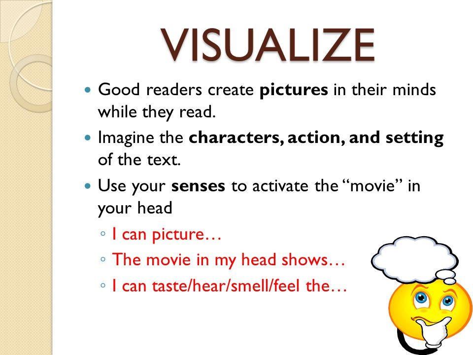 VISUALIZE Good readers create pictures in their minds while they read. Imagine the characters, action, and setting of the text. Use your senses to act