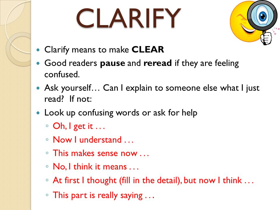 CLARIFY Clarify means to make CLEAR Good readers pause and reread if they are feeling confused. Ask yourself… Can I explain to someone else what I jus
