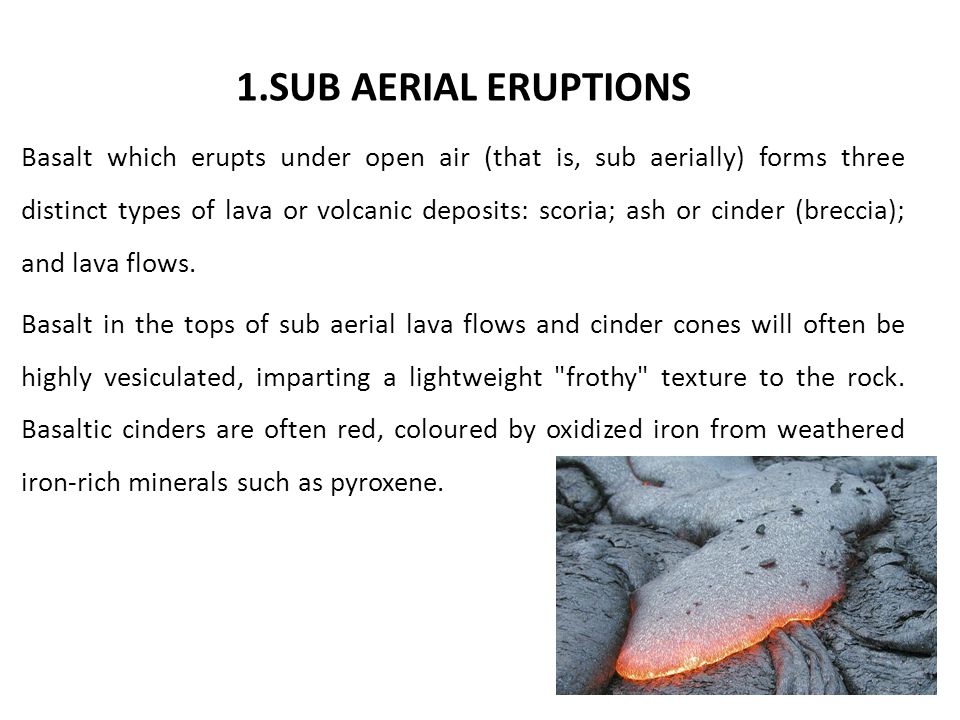 1.SUB AERIAL ERUPTIONS Basalt which erupts under open air (that is, sub aerially) forms three distinct types of lava or volcanic deposits: scoria; ash or cinder (breccia); and lava flows.