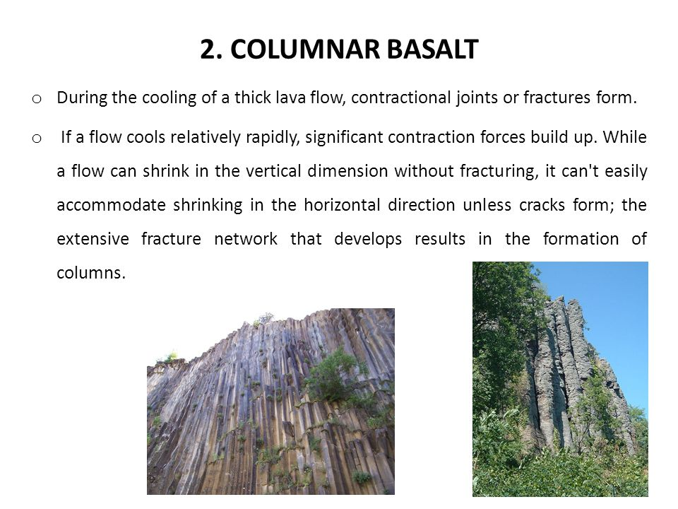 2. COLUMNAR BASALT o During the cooling of a thick lava flow, contractional joints or fractures form. o If a flow cools relatively rapidly, significan