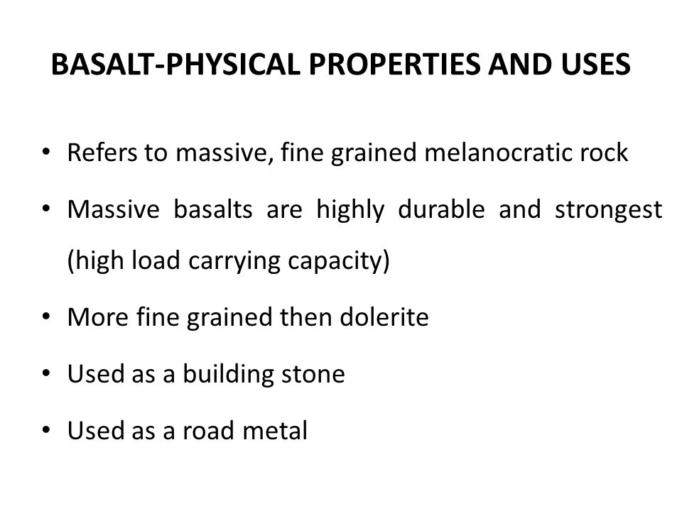 BASALT-PHYSICAL PROPERTIES AND USES Refers to massive, fine grained melanocratic rock Massive basalts are highly durable and strongest (high load carrying capacity) More fine grained then dolerite Used as a building stone Used as a road metal